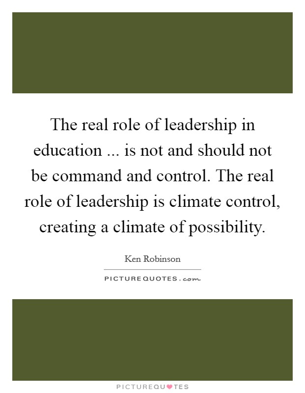 The real role of leadership in education ... is not and should not be command and control. The real role of leadership is climate control, creating a climate of possibility Picture Quote #1