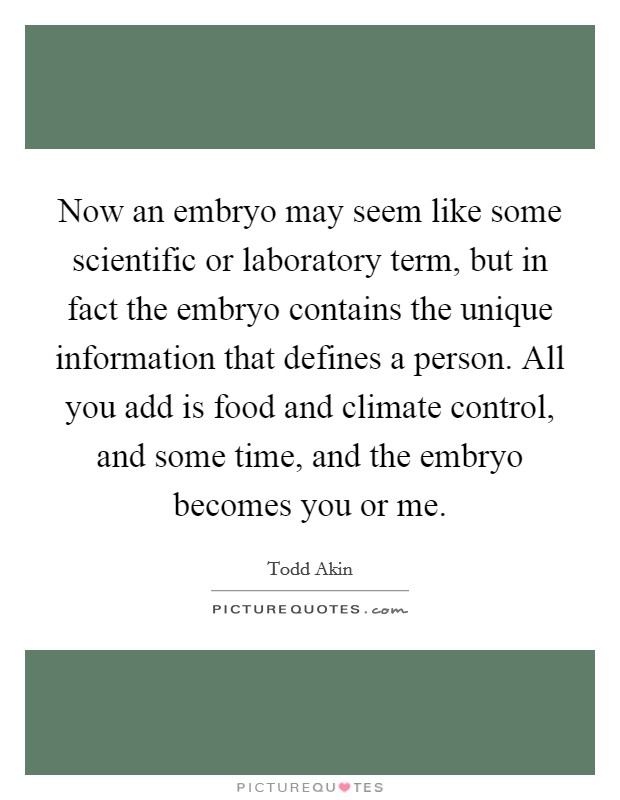 Now an embryo may seem like some scientific or laboratory term, but in fact the embryo contains the unique information that defines a person. All you add is food and climate control, and some time, and the embryo becomes you or me Picture Quote #1