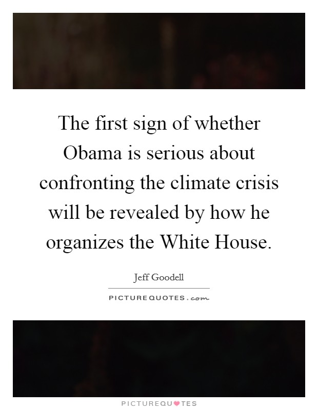 The first sign of whether Obama is serious about confronting the climate crisis will be revealed by how he organizes the White House Picture Quote #1