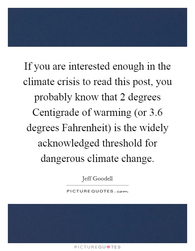 If you are interested enough in the climate crisis to read this post, you probably know that 2 degrees Centigrade of warming (or 3.6 degrees Fahrenheit) is the widely acknowledged threshold for dangerous climate change Picture Quote #1