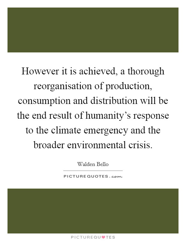 However it is achieved, a thorough reorganisation of production, consumption and distribution will be the end result of humanity's response to the climate emergency and the broader environmental crisis Picture Quote #1