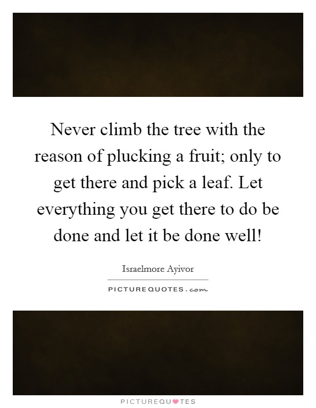 Never climb the tree with the reason of plucking a fruit; only to get there and pick a leaf. Let everything you get there to do be done and let it be done well! Picture Quote #1