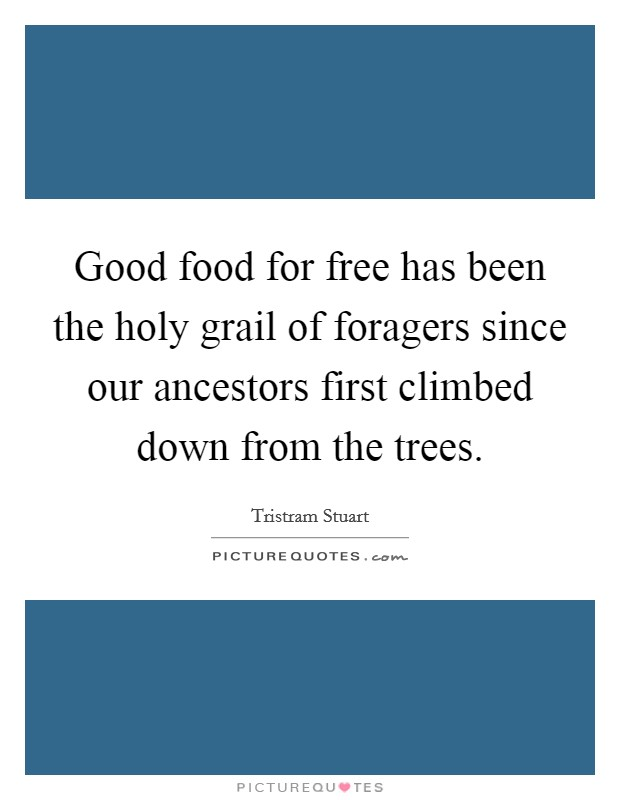 Good food for free has been the holy grail of foragers since our ancestors first climbed down from the trees Picture Quote #1