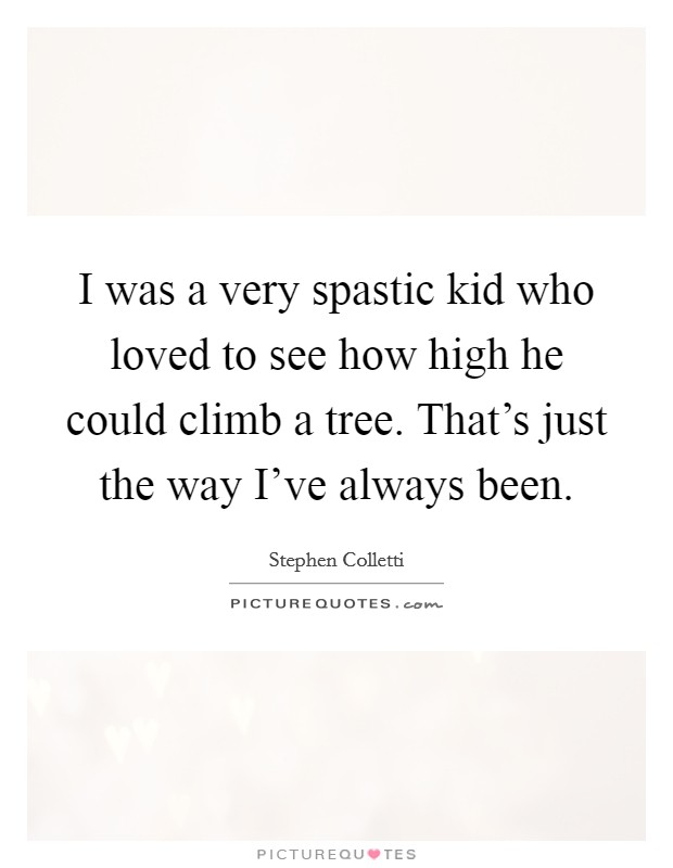 I was a very spastic kid who loved to see how high he could climb a tree. That's just the way I've always been Picture Quote #1