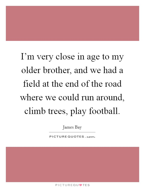 I'm very close in age to my older brother, and we had a field at the end of the road where we could run around, climb trees, play football Picture Quote #1