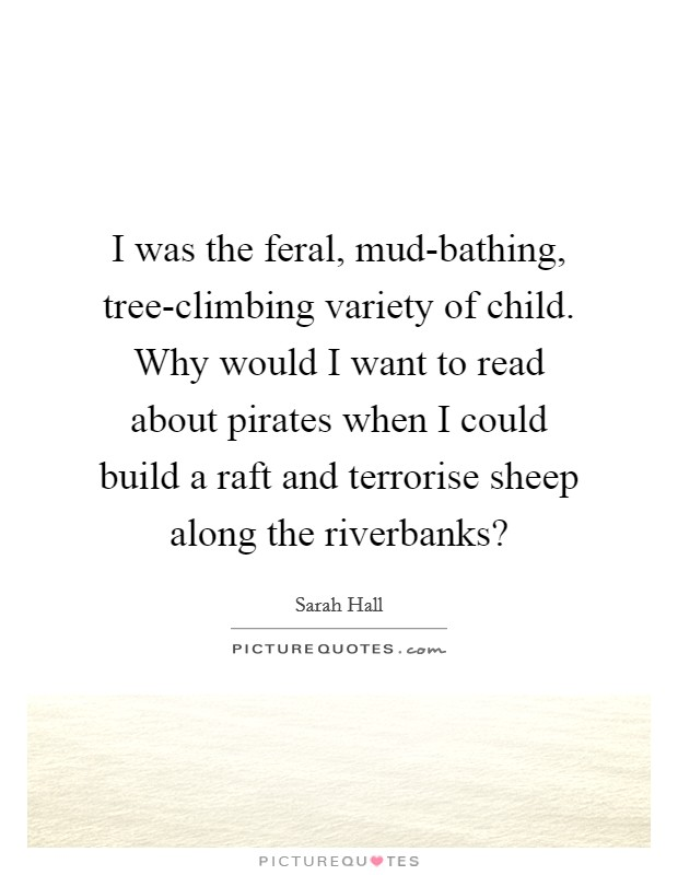 I was the feral, mud-bathing, tree-climbing variety of child. Why would I want to read about pirates when I could build a raft and terrorise sheep along the riverbanks? Picture Quote #1