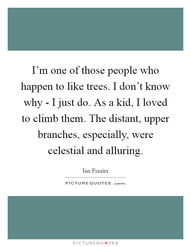 I'm one of those people who happen to like trees. I don't know why - I just do. As a kid, I loved to climb them. The distant, upper branches, especially, were celestial and alluring Picture Quote #1