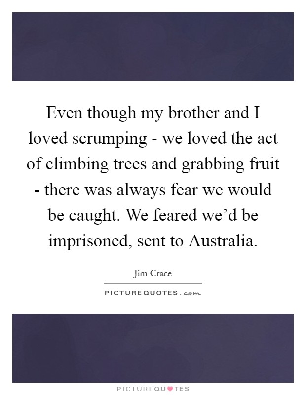 Even though my brother and I loved scrumping - we loved the act of climbing trees and grabbing fruit - there was always fear we would be caught. We feared we'd be imprisoned, sent to Australia Picture Quote #1