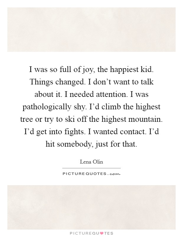 I was so full of joy, the happiest kid. Things changed. I don't want to talk about it. I needed attention. I was pathologically shy. I'd climb the highest tree or try to ski off the highest mountain. I'd get into fights. I wanted contact. I'd hit somebody, just for that. Picture Quote #1