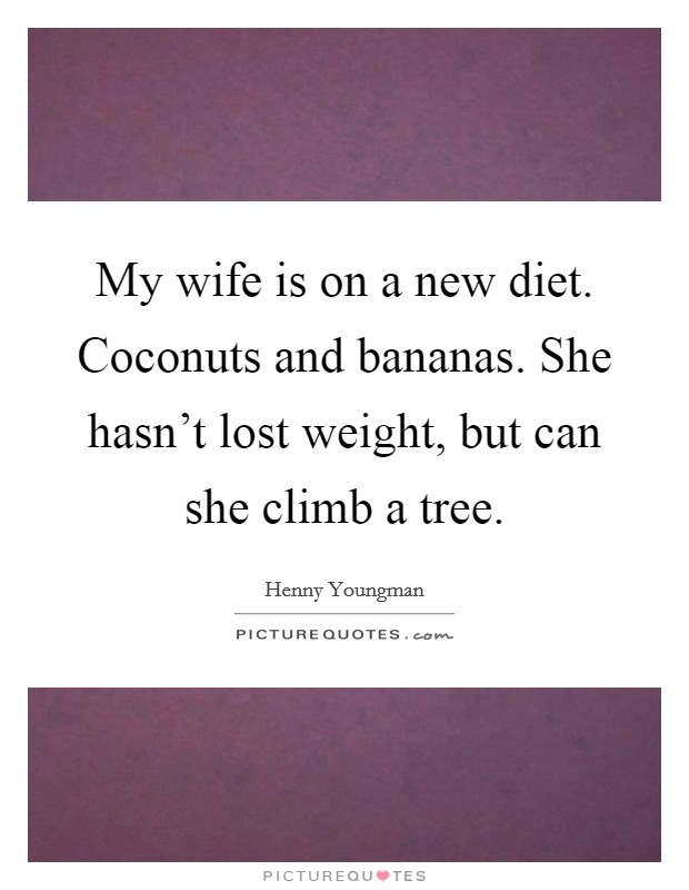 My wife is on a new diet. Coconuts and bananas. She hasn't lost weight, but can she climb a tree Picture Quote #1