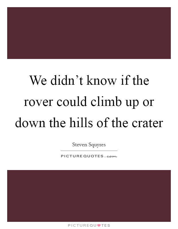 We didn't know if the rover could climb up or down the hills of the crater Picture Quote #1