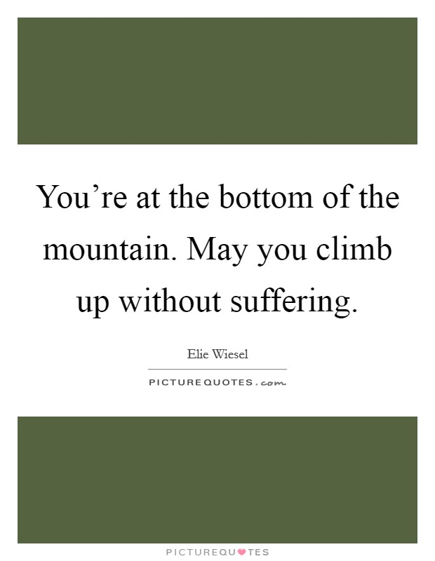 You're at the bottom of the mountain. May you climb up without suffering Picture Quote #1