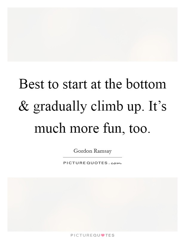 Best to start at the bottom and gradually climb up. It's much more fun, too. Picture Quote #1