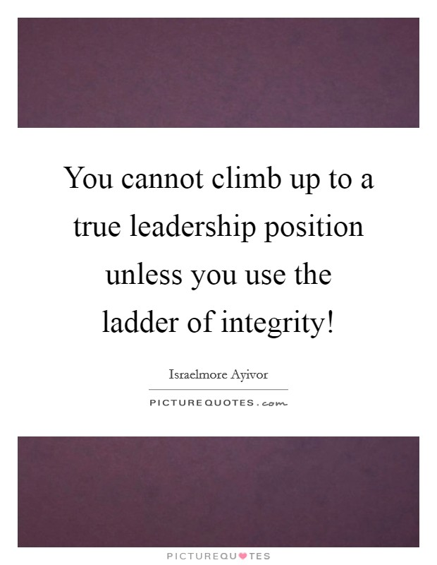 You cannot climb up to a true leadership position unless you use the ladder of integrity! Picture Quote #1
