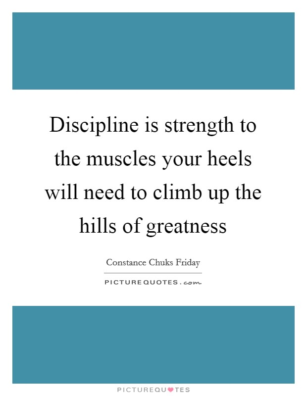 Discipline is strength to the muscles your heels will need to climb up the hills of greatness Picture Quote #1