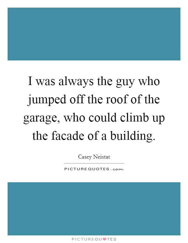 I was always the guy who jumped off the roof of the garage, who could climb up the facade of a building Picture Quote #1