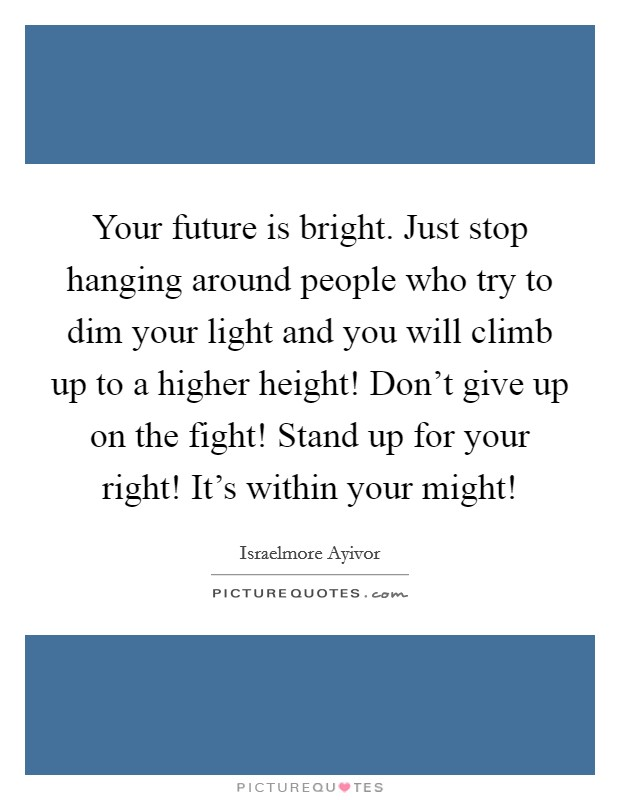 Your future is bright. Just stop hanging around people who try to dim your light and you will climb up to a higher height! Don't give up on the fight! Stand up for your right! It's within your might! Picture Quote #1