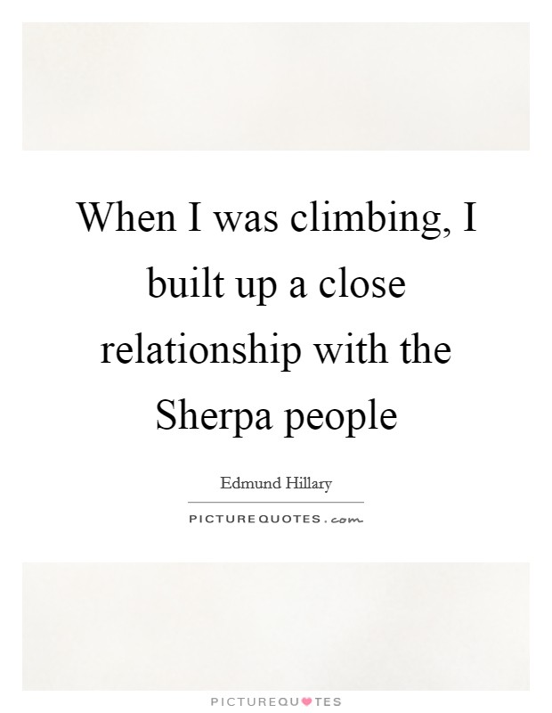 When I was climbing, I built up a close relationship with the Sherpa people Picture Quote #1