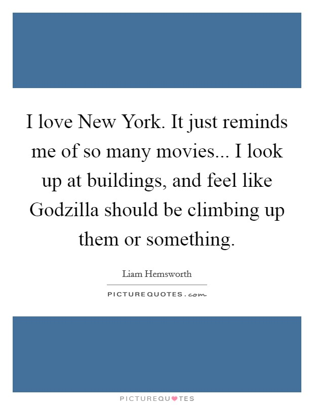 I love New York. It just reminds me of so many movies... I look up at buildings, and feel like Godzilla should be climbing up them or something Picture Quote #1