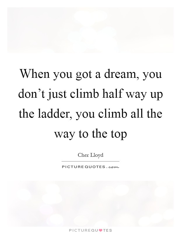 When you got a dream, you don't just climb half way up the ladder, you climb all the way to the top Picture Quote #1