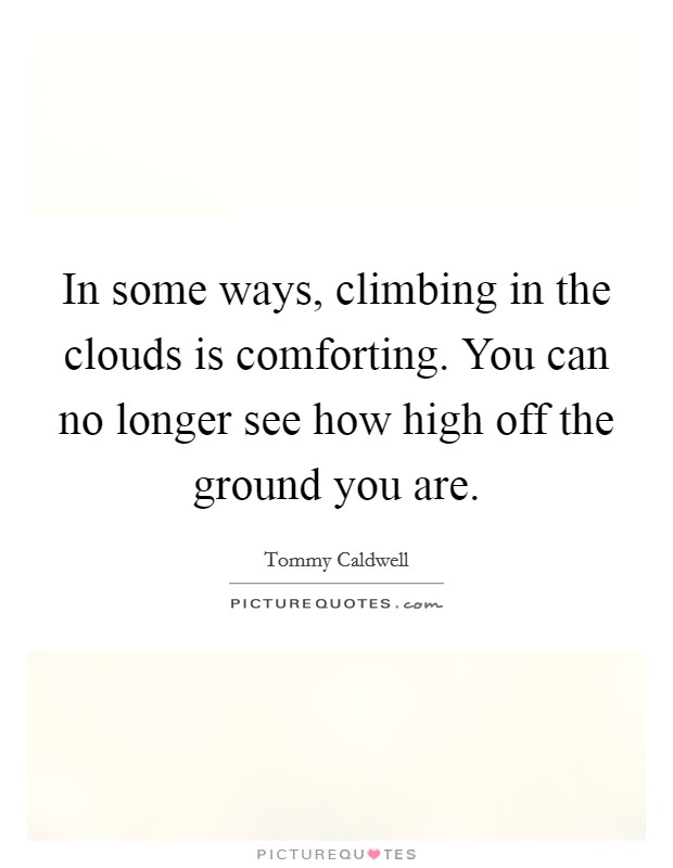 In some ways, climbing in the clouds is comforting. You can no longer see how high off the ground you are Picture Quote #1