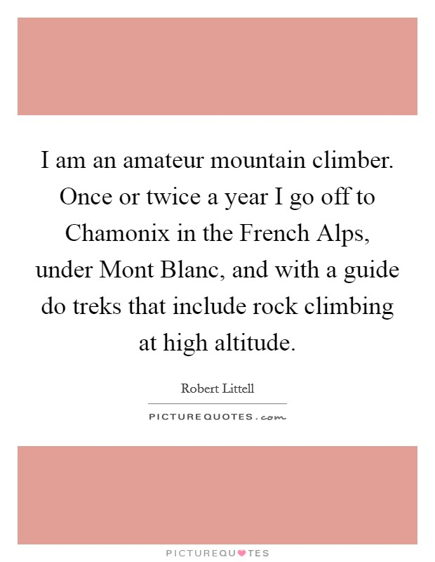 I am an amateur mountain climber. Once or twice a year I go off to Chamonix in the French Alps, under Mont Blanc, and with a guide do treks that include rock climbing at high altitude Picture Quote #1