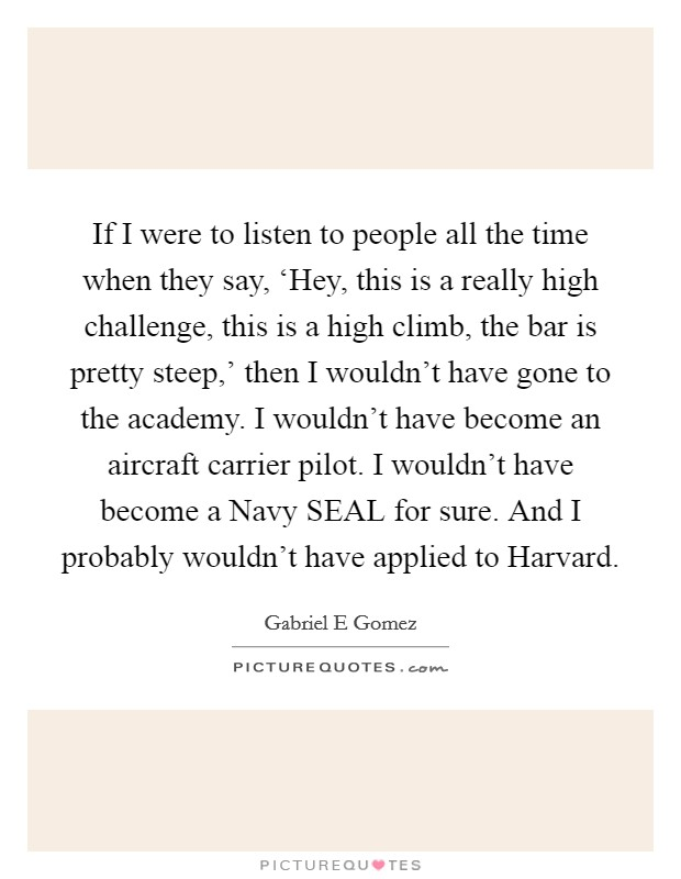 If I were to listen to people all the time when they say, 'Hey, this is a really high challenge, this is a high climb, the bar is pretty steep,' then I wouldn't have gone to the academy. I wouldn't have become an aircraft carrier pilot. I wouldn't have become a Navy SEAL for sure. And I probably wouldn't have applied to Harvard Picture Quote #1