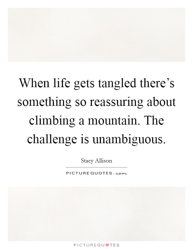 When life gets tangled there's something so reassuring about climbing a mountain. The challenge is unambiguous Picture Quote #1