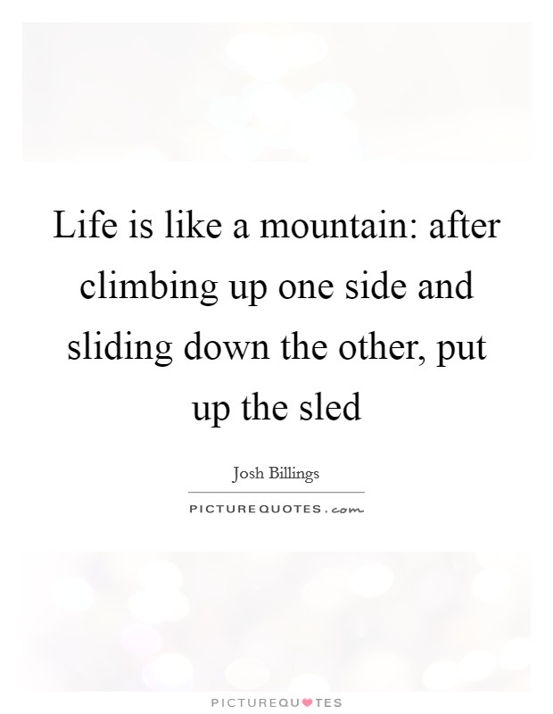Life is like a mountain: after climbing up one side and sliding down the other, put up the sled Picture Quote #1