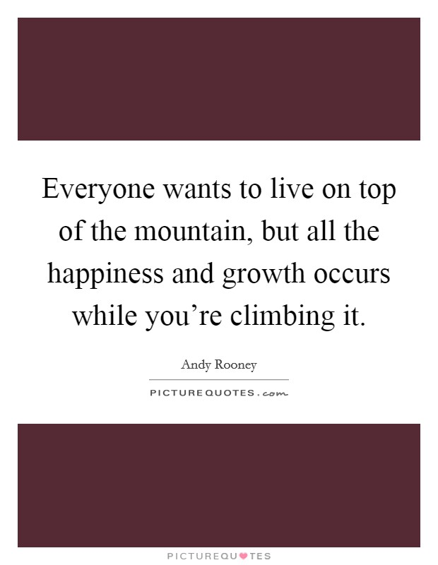 Everyone wants to live on top of the mountain, but all the happiness and growth occurs while you're climbing it Picture Quote #1