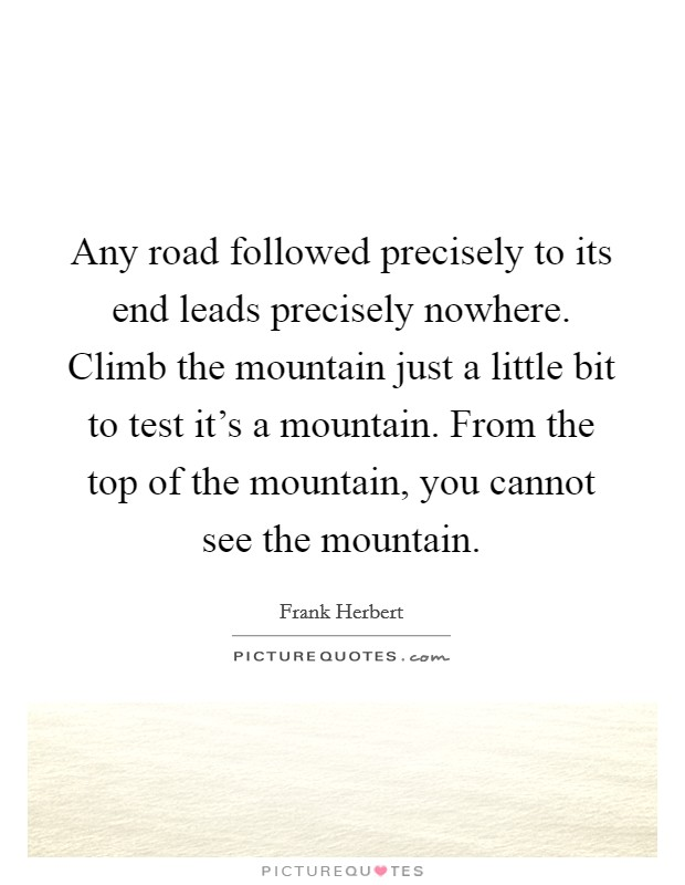 Any road followed precisely to its end leads precisely nowhere. Climb the mountain just a little bit to test it's a mountain. From the top of the mountain, you cannot see the mountain Picture Quote #1