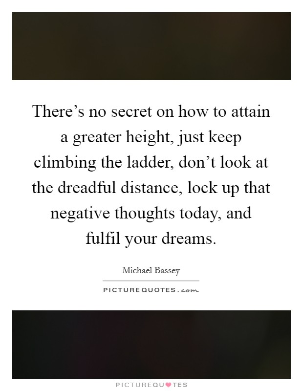 There's no secret on how to attain a greater height, just keep climbing the ladder, don't look at the dreadful distance, lock up that negative thoughts today, and fulfil your dreams Picture Quote #1