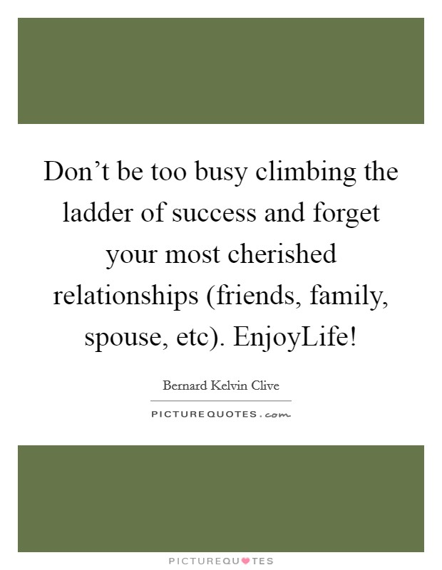 Don't be too busy climbing the ladder of success and forget your most cherished relationships (friends, family, spouse, etc). EnjoyLife! Picture Quote #1