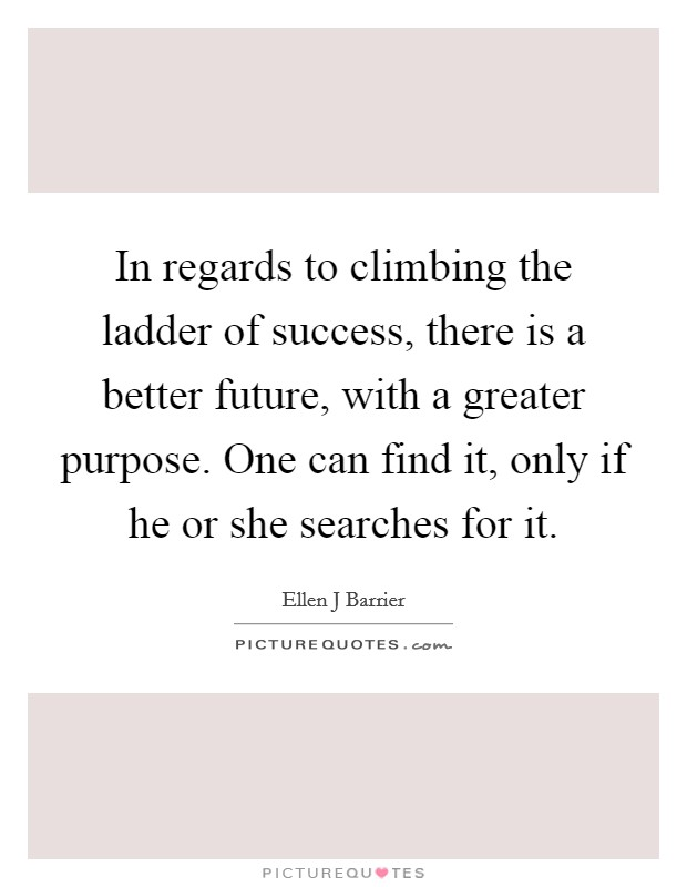 In regards to climbing the ladder of success, there is a better future, with a greater purpose. One can find it, only if he or she searches for it. Picture Quote #1