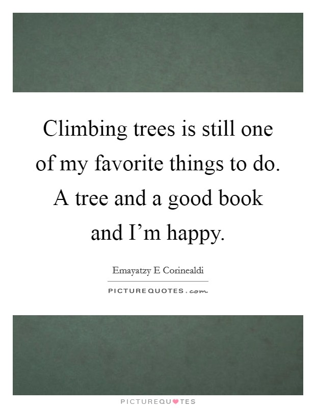 Climbing trees is still one of my favorite things to do. A tree and a good book and I'm happy Picture Quote #1