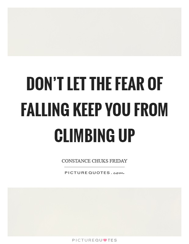 Don't let the fear of falling keep you from climbing up Picture Quote #1