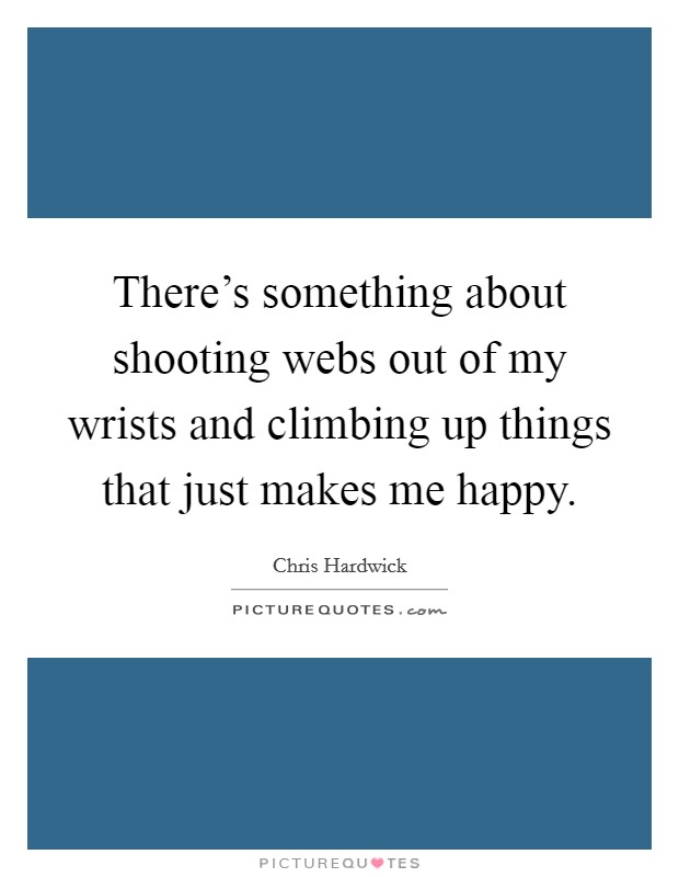 There's something about shooting webs out of my wrists and climbing up things that just makes me happy Picture Quote #1