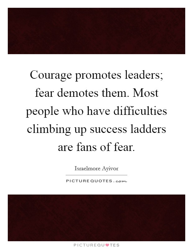 Courage promotes leaders; fear demotes them. Most people who have difficulties climbing up success ladders are fans of fear Picture Quote #1