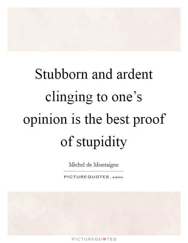Stubborn and ardent clinging to one's opinion is the best proof of stupidity Picture Quote #1