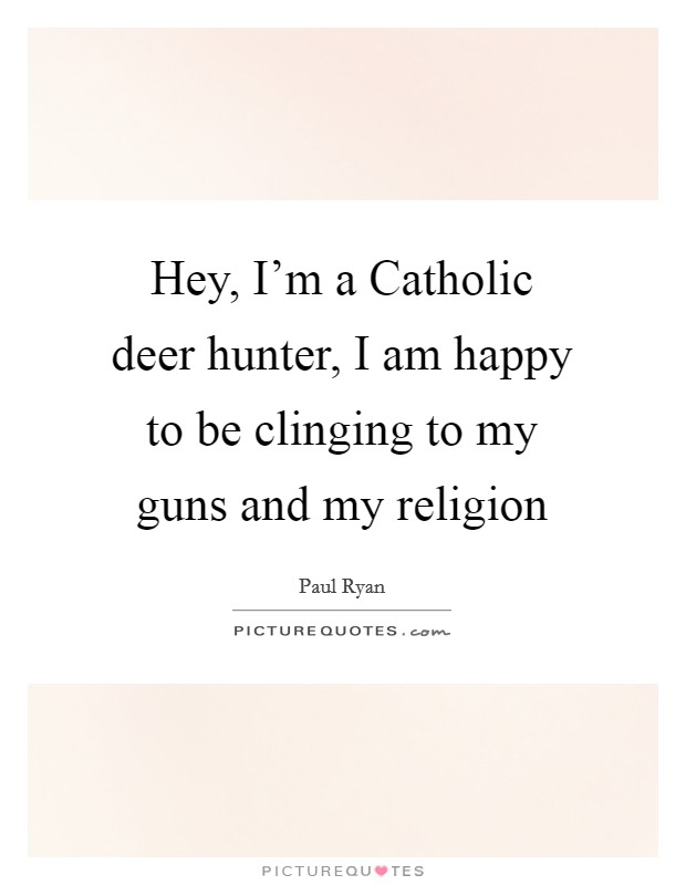 Hey, I'm a Catholic deer hunter, I am happy to be clinging to my guns and my religion Picture Quote #1
