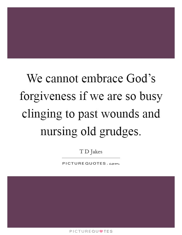 We cannot embrace God's forgiveness if we are so busy clinging to past wounds and nursing old grudges Picture Quote #1