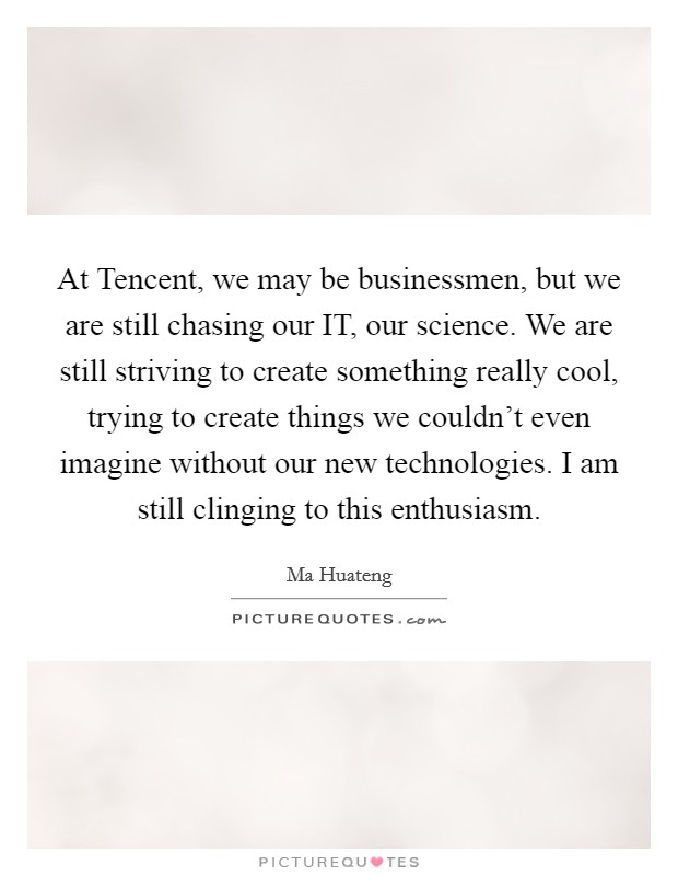 At Tencent, we may be businessmen, but we are still chasing our IT, our science. We are still striving to create something really cool, trying to create things we couldn't even imagine without our new technologies. I am still clinging to this enthusiasm Picture Quote #1