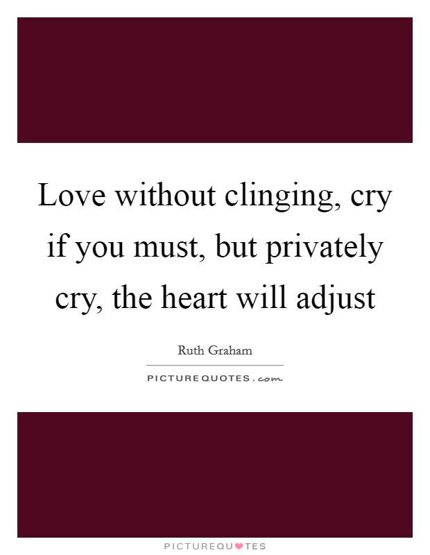 Love without clinging, cry if you must, but privately cry, the heart will adjust Picture Quote #1