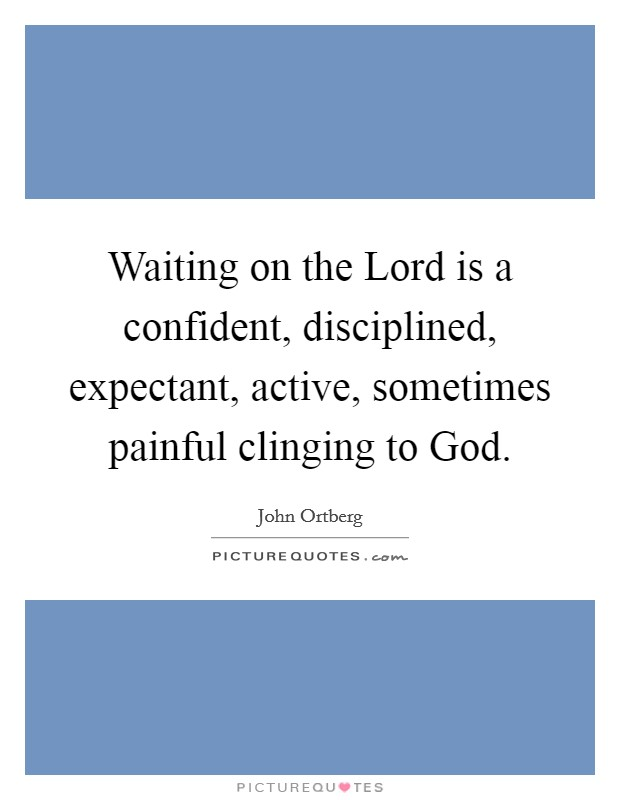 Waiting on the Lord is a confident, disciplined, expectant, active, sometimes painful clinging to God Picture Quote #1