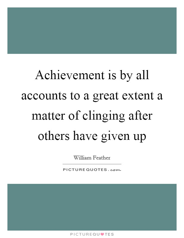 Achievement is by all accounts to a great extent a matter of clinging after others have given up Picture Quote #1