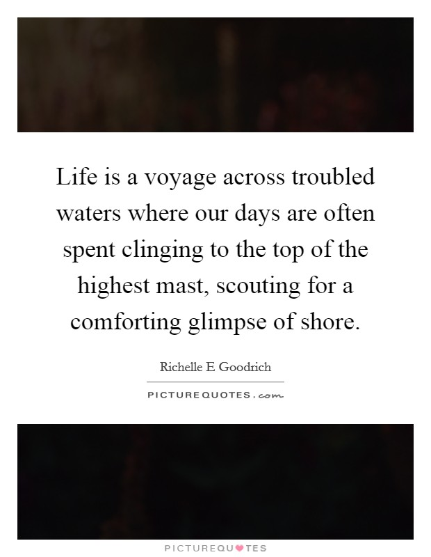 Life is a voyage across troubled waters where our days are often spent clinging to the top of the highest mast, scouting for a comforting glimpse of shore Picture Quote #1