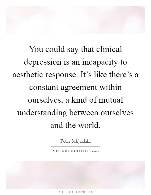 You could say that clinical depression is an incapacity to aesthetic response. It's like there's a constant agreement within ourselves, a kind of mutual understanding between ourselves and the world Picture Quote #1