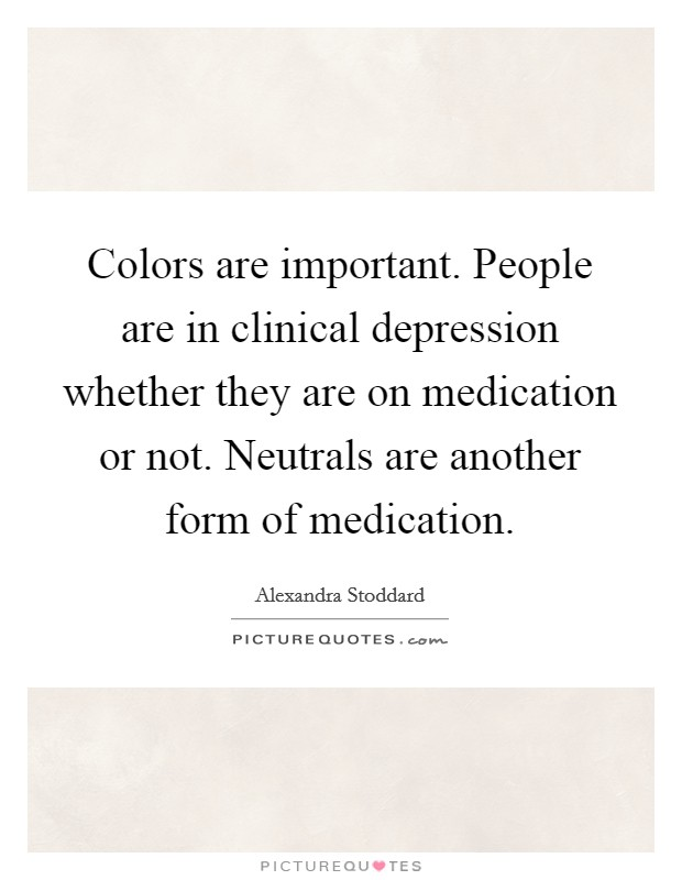 Colors are important. People are in clinical depression whether they are on medication or not. Neutrals are another form of medication Picture Quote #1