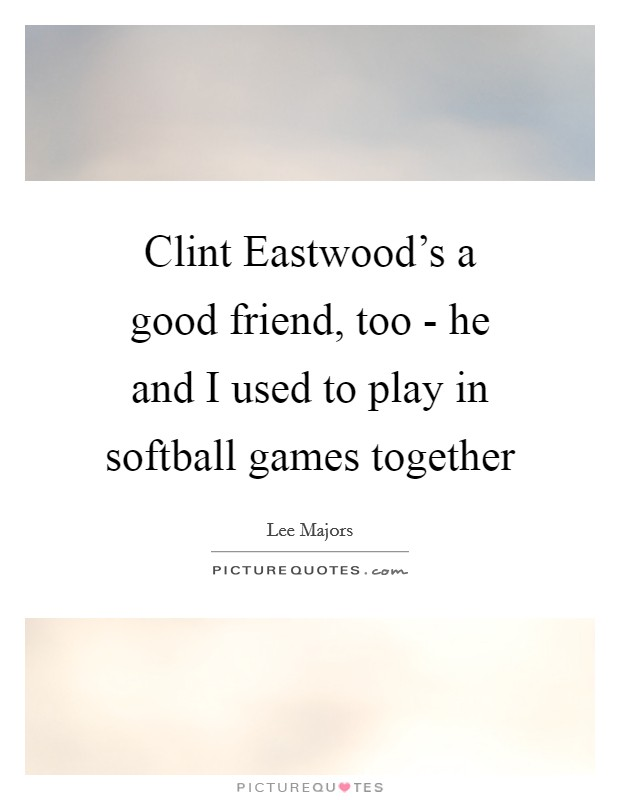 Clint Eastwood's a good friend, too - he and I used to play in softball games together Picture Quote #1