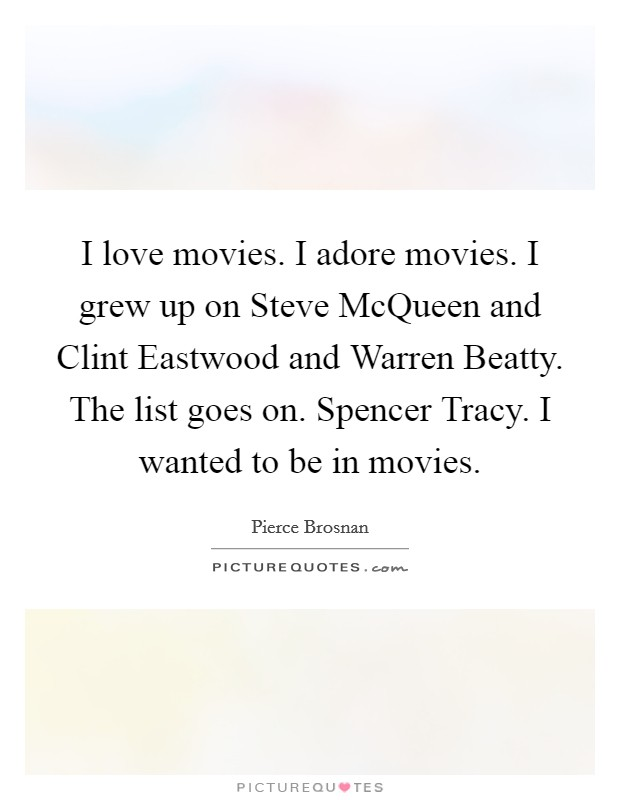 I love movies. I adore movies. I grew up on Steve McQueen and Clint Eastwood and Warren Beatty. The list goes on. Spencer Tracy. I wanted to be in movies Picture Quote #1
